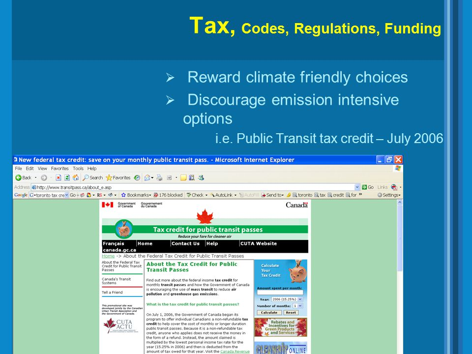 Tax, Codes, Regulations, Funding  Reward climate friendly choices  Discourage emission intensive options i.e. Public Transit tax credit – July 2006