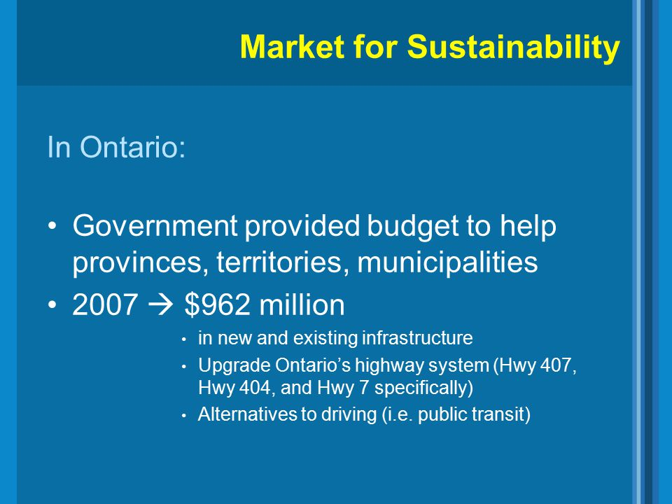 In Ontario: Government provided budget to help provinces, territories, municipalities 2007  $962 million in new and existing infrastructure Upgrade Ontario's highway system (Hwy 407, Hwy 404, and Hwy 7 specifically) Alternatives to driving (i.e.