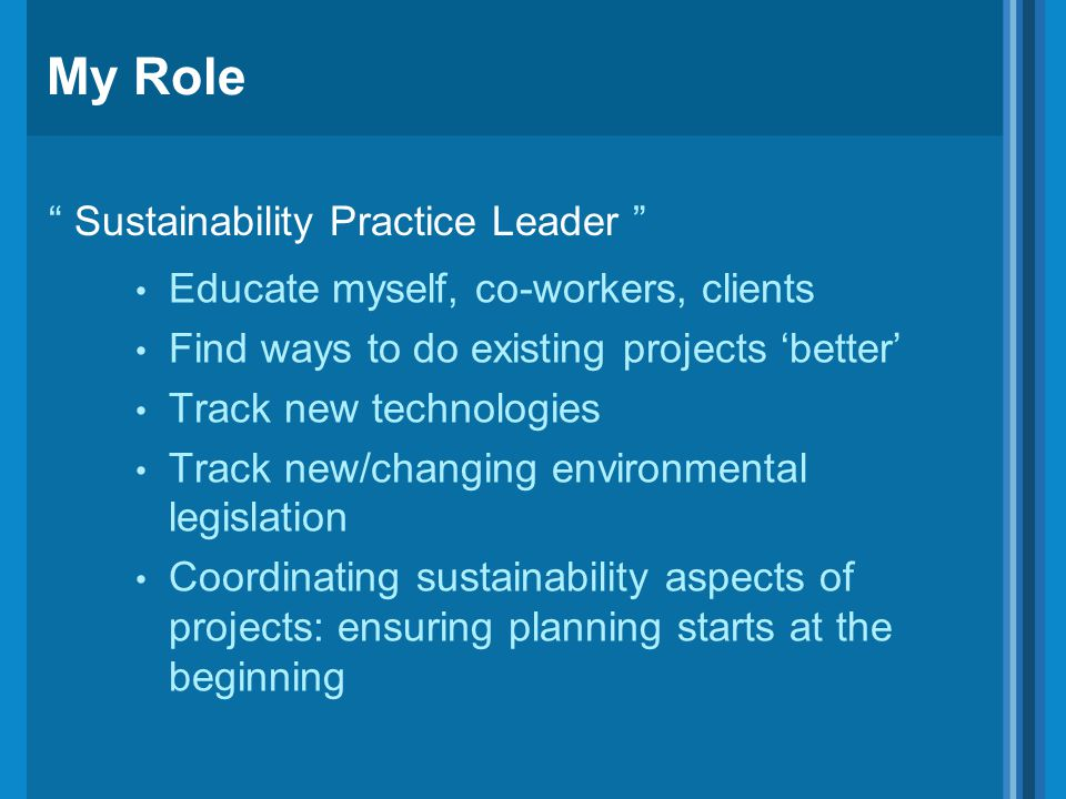 My Role Educate myself, co-workers, clients Find ways to do existing projects 'better' Track new technologies Track new/changing environmental legislation Coordinating sustainability aspects of projects: ensuring planning starts at the beginning Sustainability Practice Leader