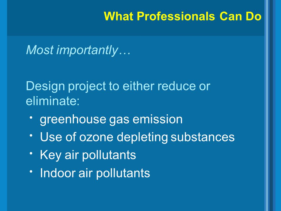 Most importantly… Design project to either reduce or eliminate: greenhouse gas emission Use of ozone depleting substances Key air pollutants Indoor ai