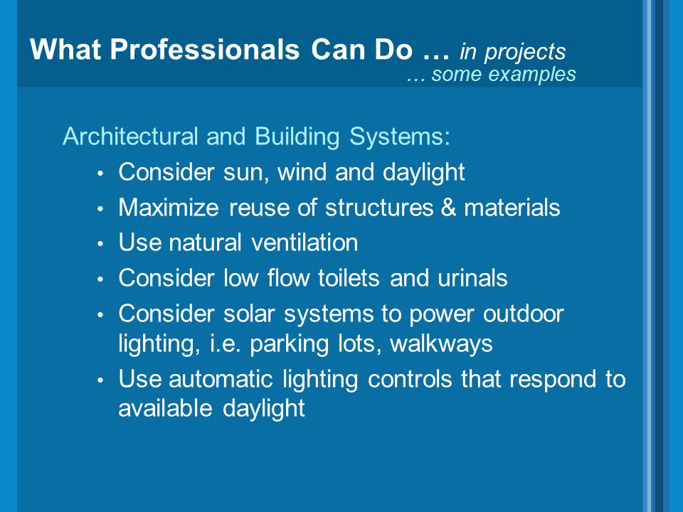 Architectural and Building Systems: Consider sun, wind and daylight Maximize reuse of structures & materials Use natural ventilation Consider low flow toilets and urinals Consider solar systems to power outdoor lighting, i.e.
