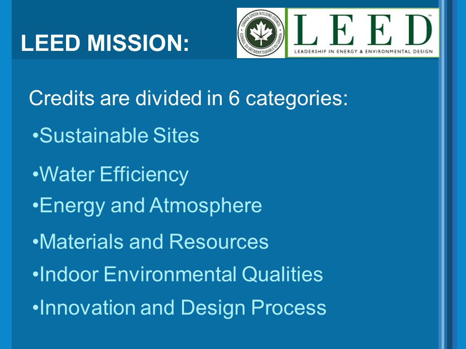 LEED MISSION: Credits are divided in 6 categories: Energy and Atmosphere Water Efficiency Sustainable Sites Materials and Resources Indoor Environment