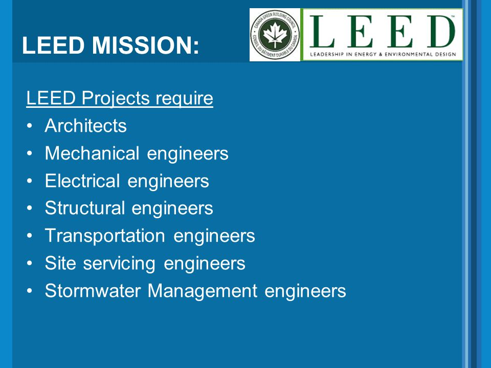 LEED MISSION: LEED Projects require Architects Mechanical engineers Electrical engineers Structural engineers Transportation engineers Site servicing engineers Stormwater Management engineers