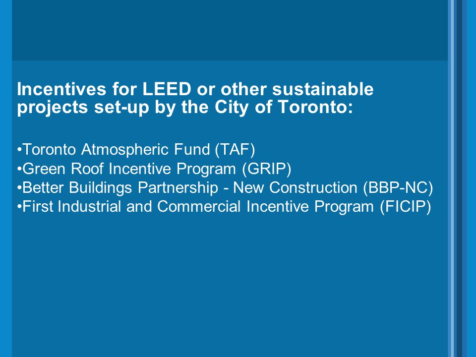 Incentives for LEED or other sustainable projects set-up by the City of Toronto: Toronto Atmospheric Fund (TAF) Green Roof Incentive Program (GRIP) Be