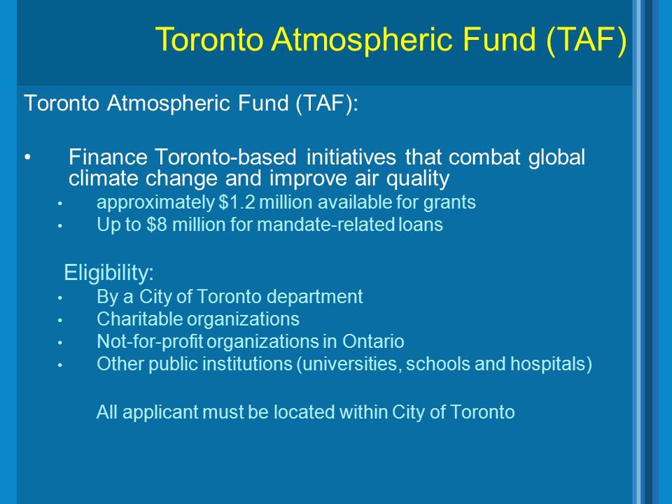 Toronto Atmospheric Fund (TAF): Finance Toronto-based initiatives that combat global climate change and improve air quality approximately $1.2 million
