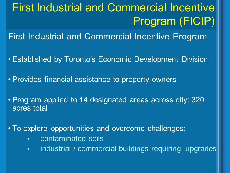 First Industrial and Commercial Incentive Program Established by Toronto's Economic Development Division Provides financial assistance to property own