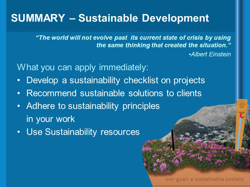 SUMMARY – Sustainable Development What you can apply immediately: Develop a sustainability checklist on projects Recommend sustainable solutions to clients Adhere to sustainability principles in your work Use Sustainability resources The world will not evolve past its current state of crisis by using the same thinking that created the situation. Albert Einstein