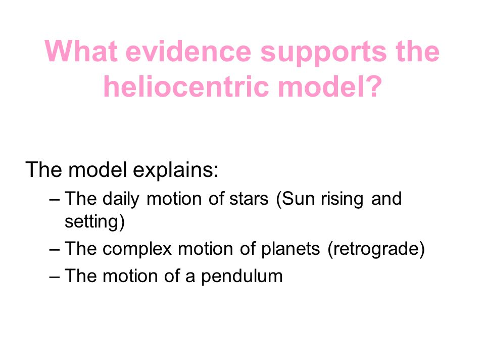 What evidence supports the heliocentric model? The model explains: –The daily motion of stars (Sun rising and setting) –The complex motion of planets