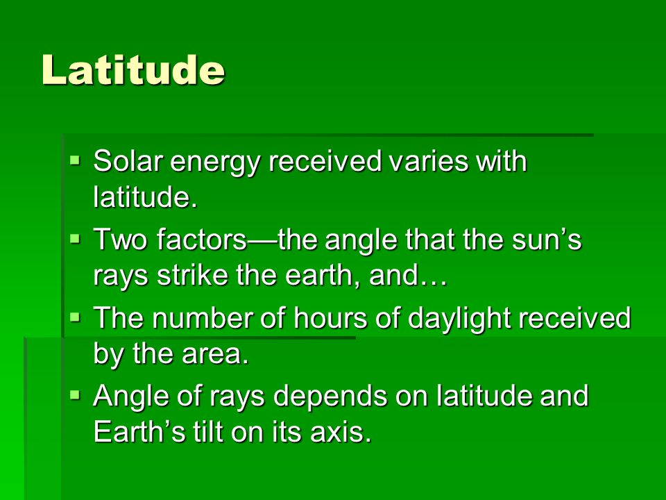 Latitude  Solar energy received varies with latitude.  Two factors—the angle that the sun's rays strike the earth, and…  The number of hours of day