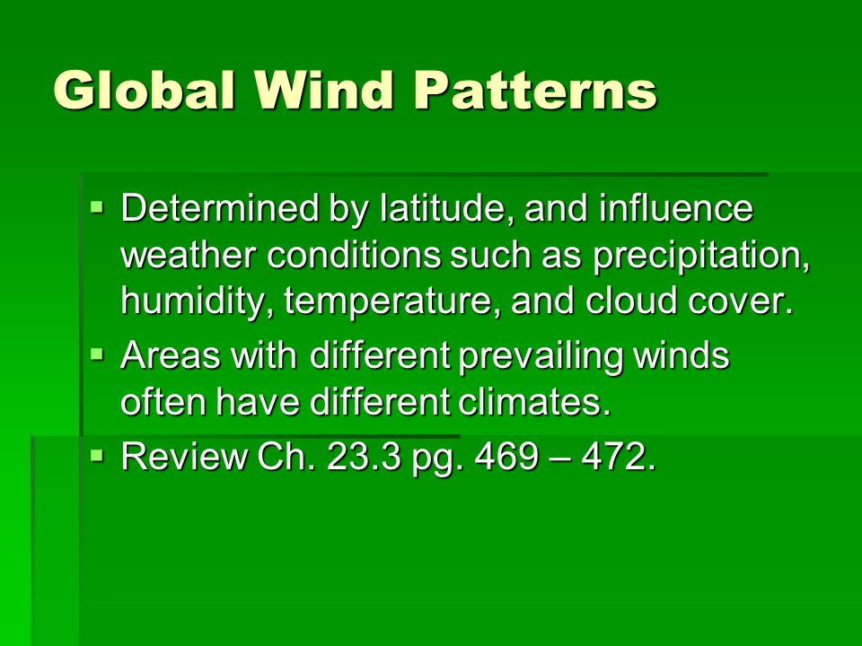 Global Wind Patterns  Determined by latitude, and influence weather conditions such as precipitation, humidity, temperature, and cloud cover.  Areas