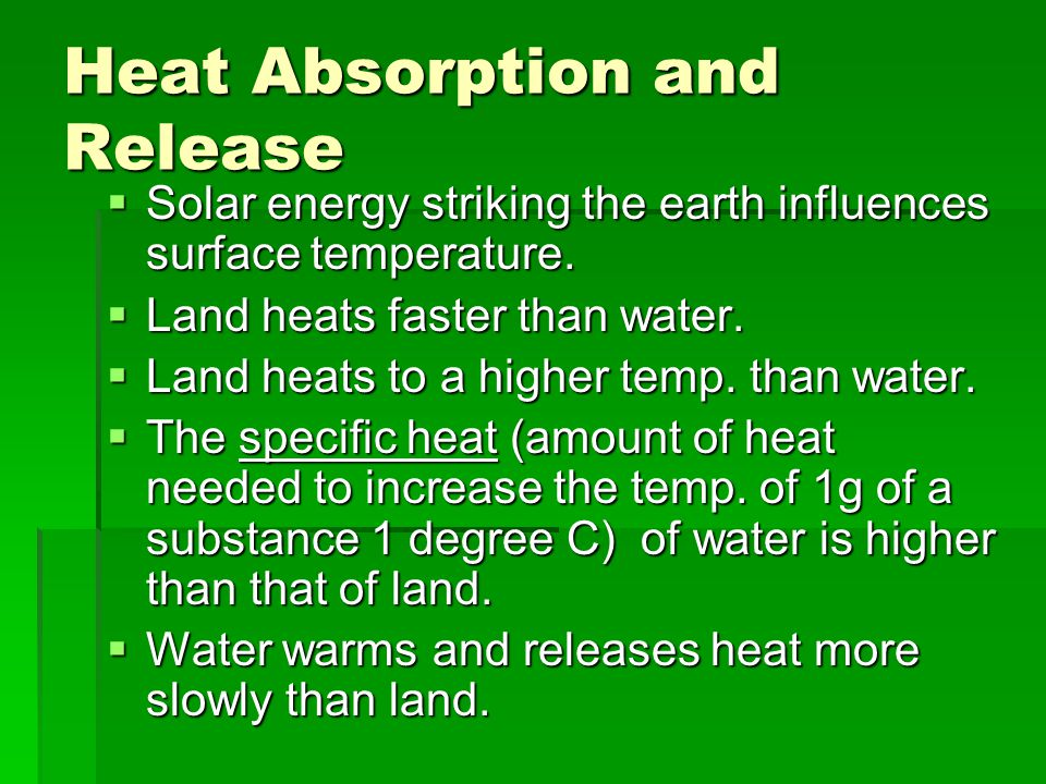 Heat Absorption and Release  Solar energy striking the earth influences surface temperature.  Land heats faster than water.  Land heats to a higher
