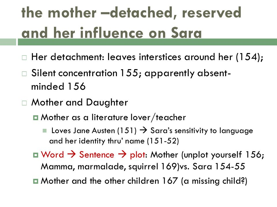 the mother –detached, reserved and her influence on Sara  Her detachment: leaves interstices around her (154);  Silent concentration 155; apparently