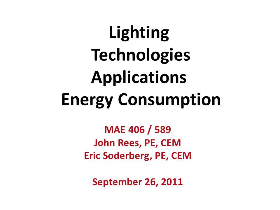 Lighting Technologies Applications Energy Consumption MAE 406 / 589 John Rees, PE, CEM Eric Soderberg, PE, CEM September 26, 2011