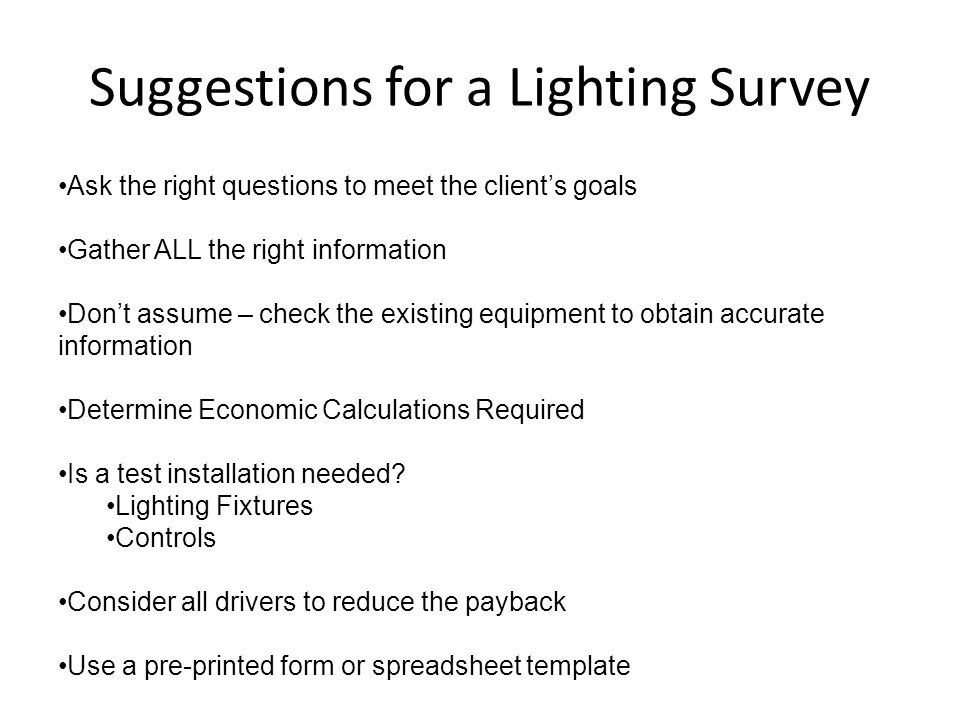 Suggestions for a Lighting Survey Ask the right questions to meet the client's goals Gather ALL the right information Don't assume – check the existin