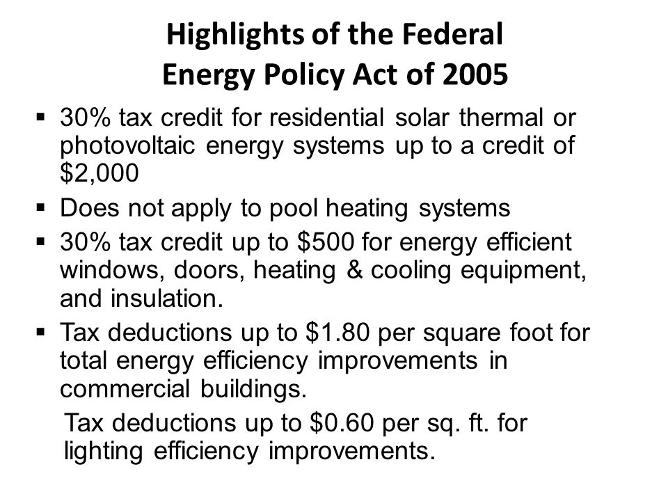 Highlights of the Federal Energy Policy Act of 2005  30% tax credit for residential solar thermal or photovoltaic energy systems up to a credit of $2
