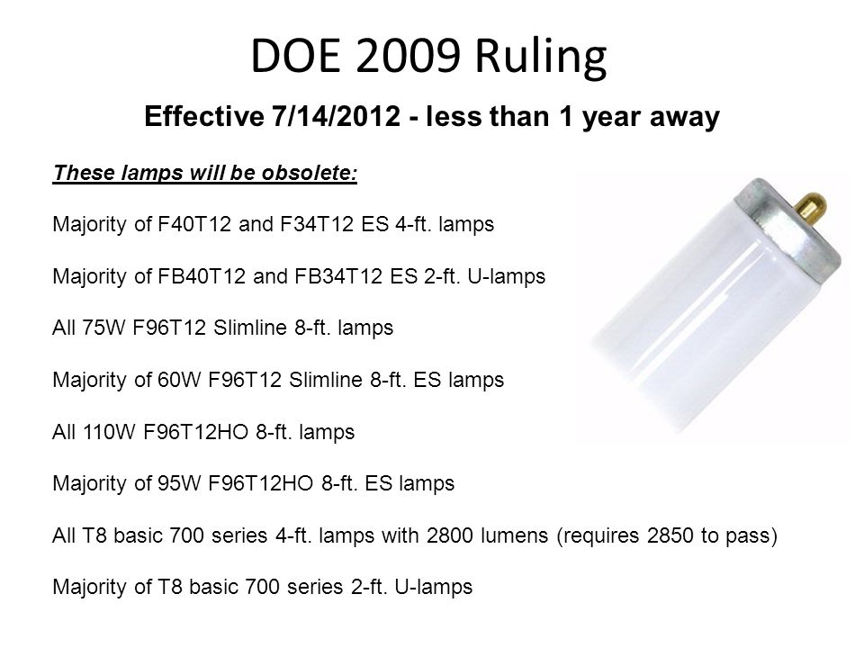DOE 2009 Ruling Effective 7/14/2012 - less than 1 year away These lamps will be obsolete: Majority of F40T12 and F34T12 ES 4-ft. lamps Majority of FB4