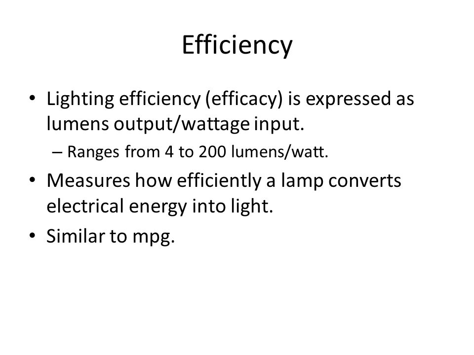 Efficiency Lighting efficiency (efficacy) is expressed as lumens output/wattage input. – Ranges from 4 to 200 lumens/watt. Measures how efficiently a