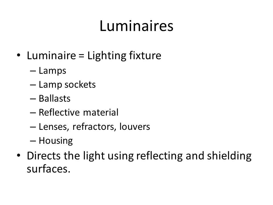 Luminaires Luminaire = Lighting fixture – Lamps – Lamp sockets – Ballasts – Reflective material – Lenses, refractors, louvers – Housing Directs the li