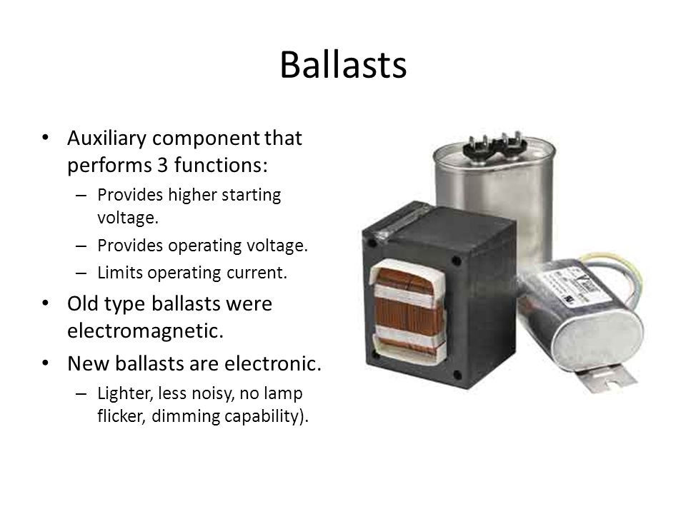 Ballasts Auxiliary component that performs 3 functions: – Provides higher starting voltage. – Provides operating voltage. – Limits operating current.