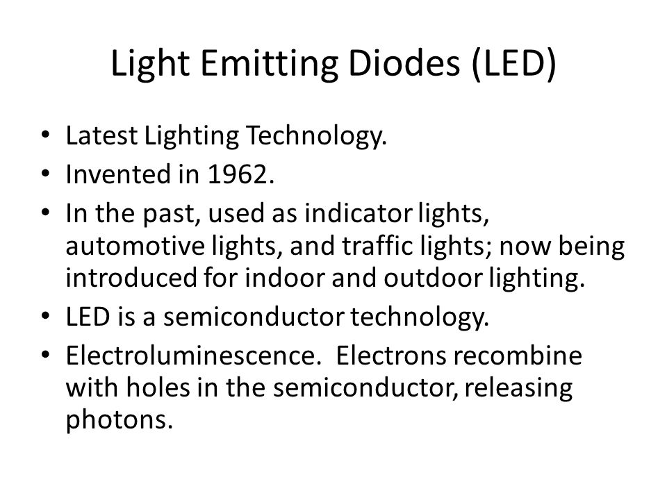 Light Emitting Diodes (LED) Latest Lighting Technology. Invented in 1962. In the past, used as indicator lights, automotive lights, and traffic lights