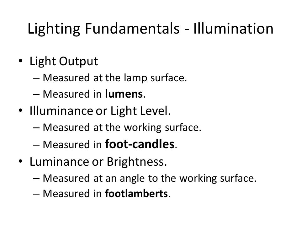 Lighting Fundamentals - Illumination Light Output – Measured at the lamp surface. – Measured in lumens. Illuminance or Light Level. – Measured at the