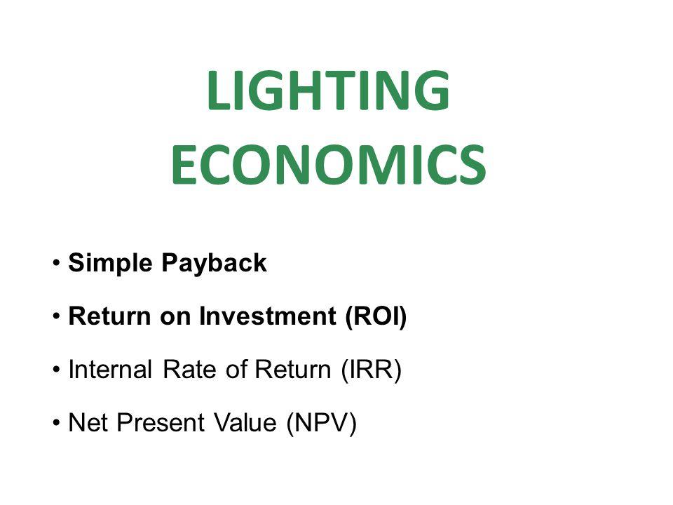 Simple Payback Return on Investment (ROI) Internal Rate of Return (IRR) Net Present Value (NPV) LIGHTING ECONOMICS