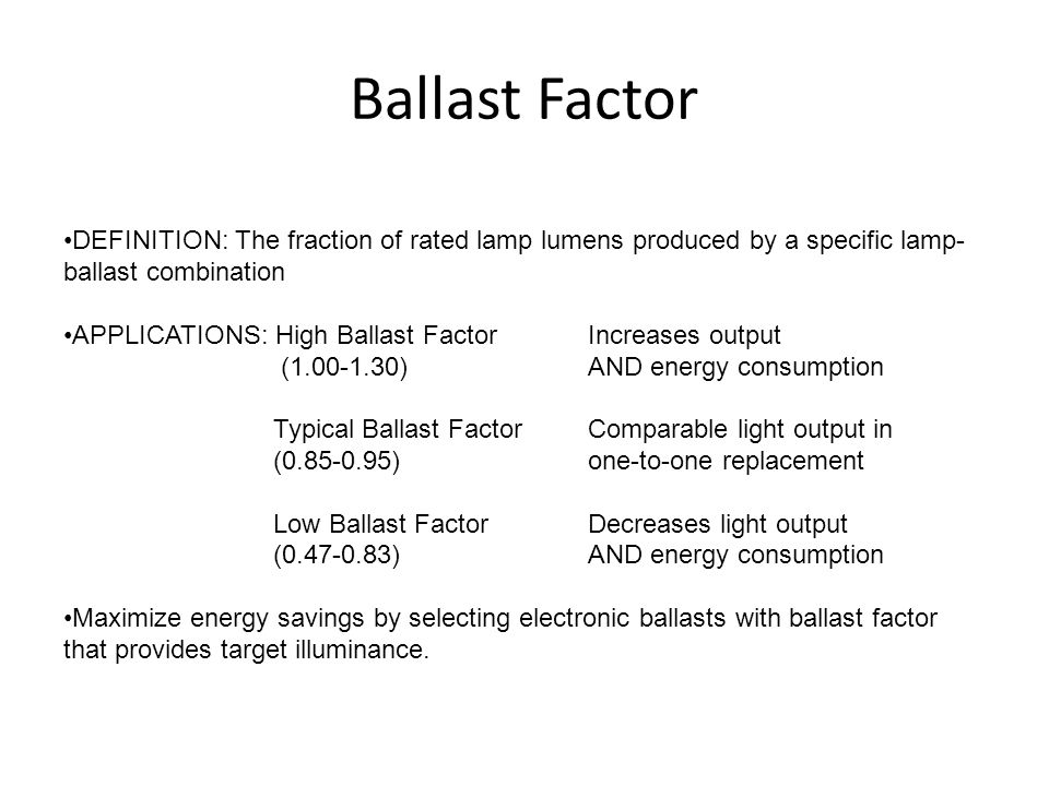 Ballast Factor DEFINITION: The fraction of rated lamp lumens produced by a specific lamp- ballast combination APPLICATIONS: High Ballast FactorIncreas