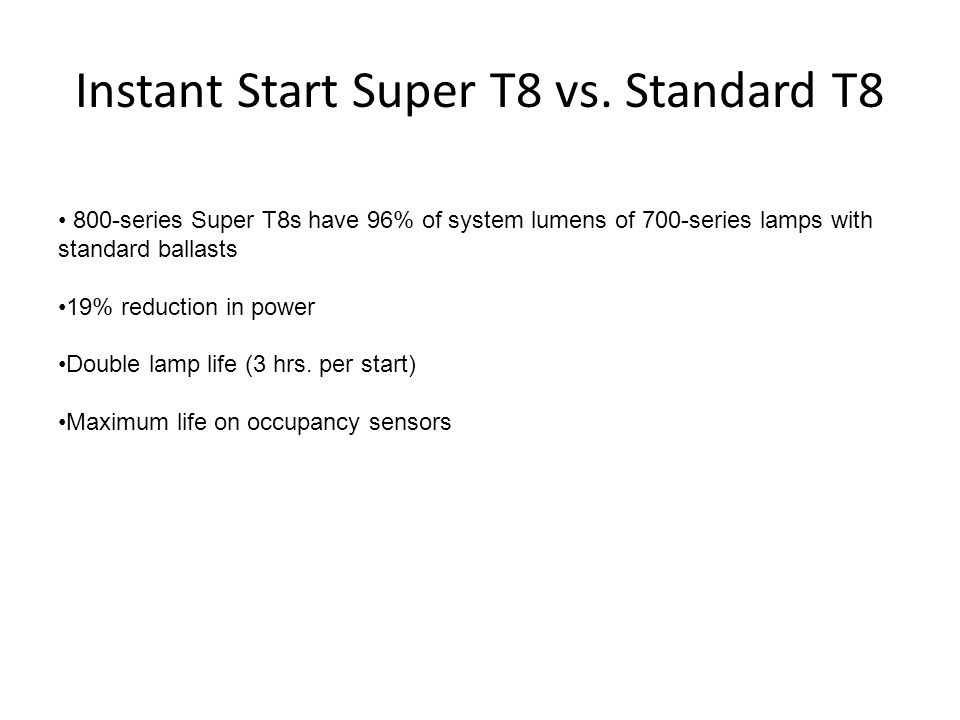 Instant Start Super T8 vs. Standard T8 800-series Super T8s have 96% of system lumens of 700-series lamps with standard ballasts 19% reduction in powe