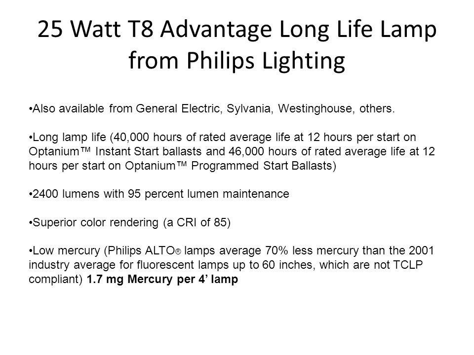 25 Watt T8 Advantage Long Life Lamp from Philips Lighting Also available from General Electric, Sylvania, Westinghouse, others. Long lamp life (40,000