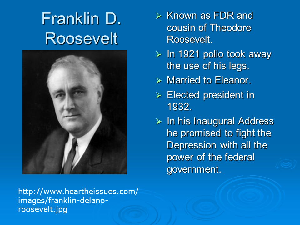 Franklin D. Roosevelt  Known as FDR and cousin of Theodore Roosevelt.  In 1921 polio took away the use of his legs.  Married to Eleanor.  Elected