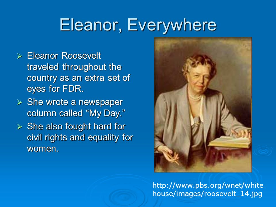 "Eleanor, Everywhere  Eleanor Roosevelt traveled throughout the country as an extra set of eyes for FDR.  She wrote a newspaper column called ""My Day"