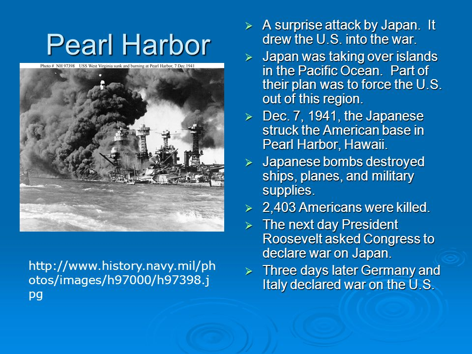 Pearl Harbor  A surprise attack by Japan. It drew the U.S. into the war.  Japan was taking over islands in the Pacific Ocean. Part of their plan was