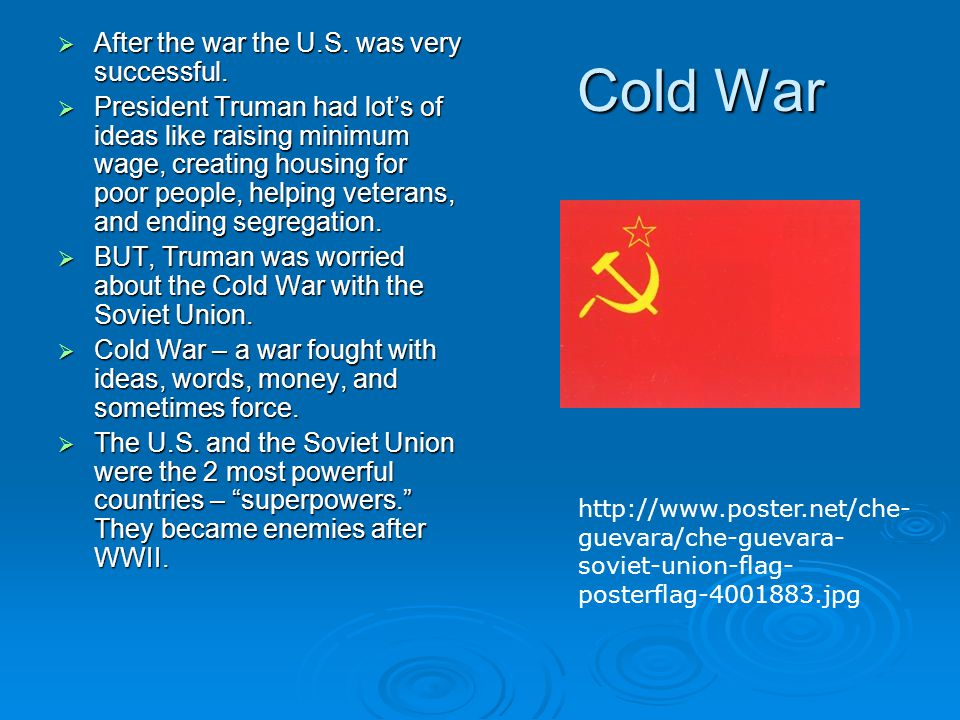 Cold War  After the war the U.S. was very successful.  President Truman had lot's of ideas like raising minimum wage, creating housing for poor peop