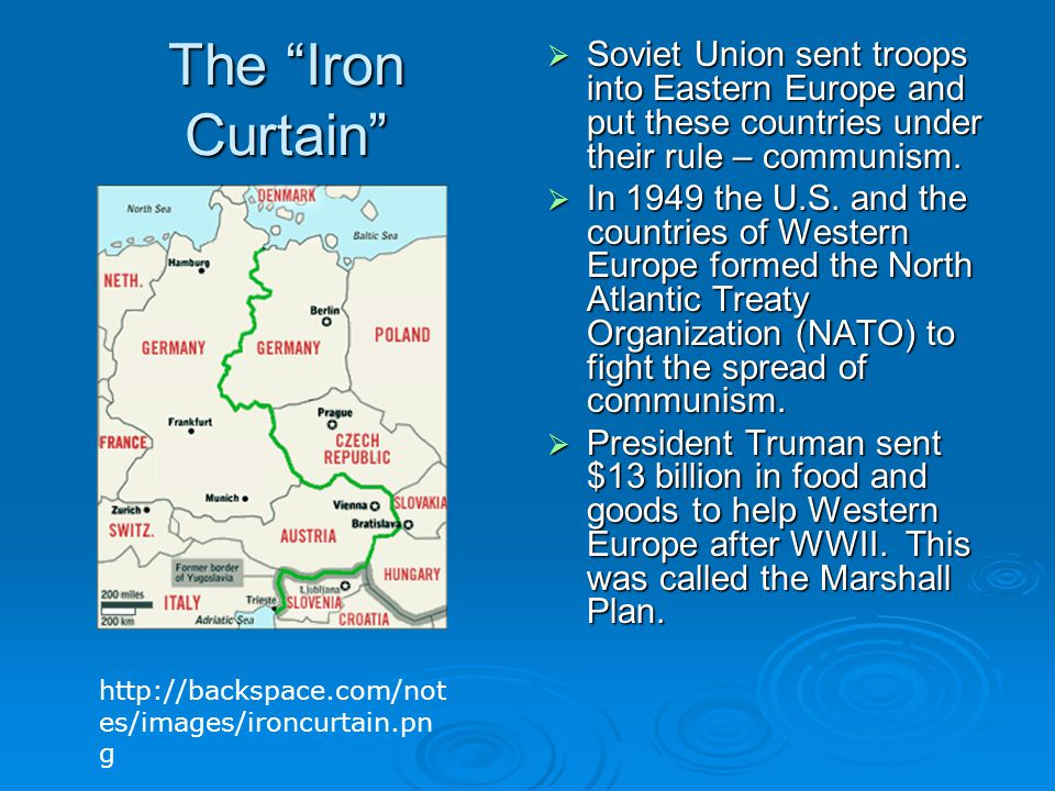 "The ""Iron Curtain""  Soviet Union sent troops into Eastern Europe and put these countries under their rule – communism.  In 1949 the U.S. and the cou"