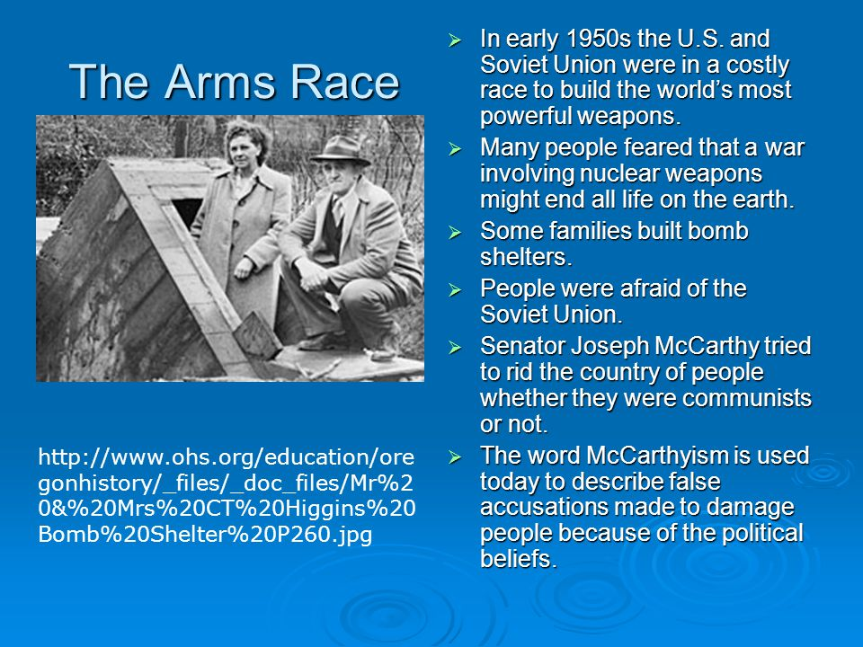 The Arms Race  In early 1950s the U.S. and Soviet Union were in a costly race to build the world's most powerful weapons.  Many people feared that a