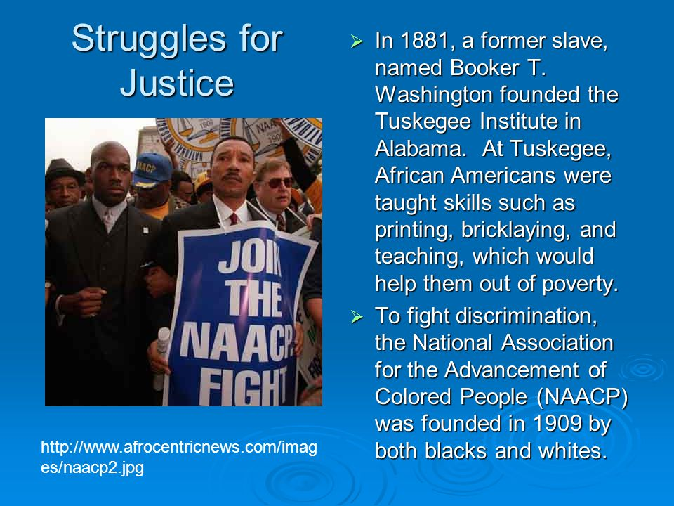 Struggles for Justice  In 1881, a former slave, named Booker T. Washington founded the Tuskegee Institute in Alabama. At Tuskegee, African Americans