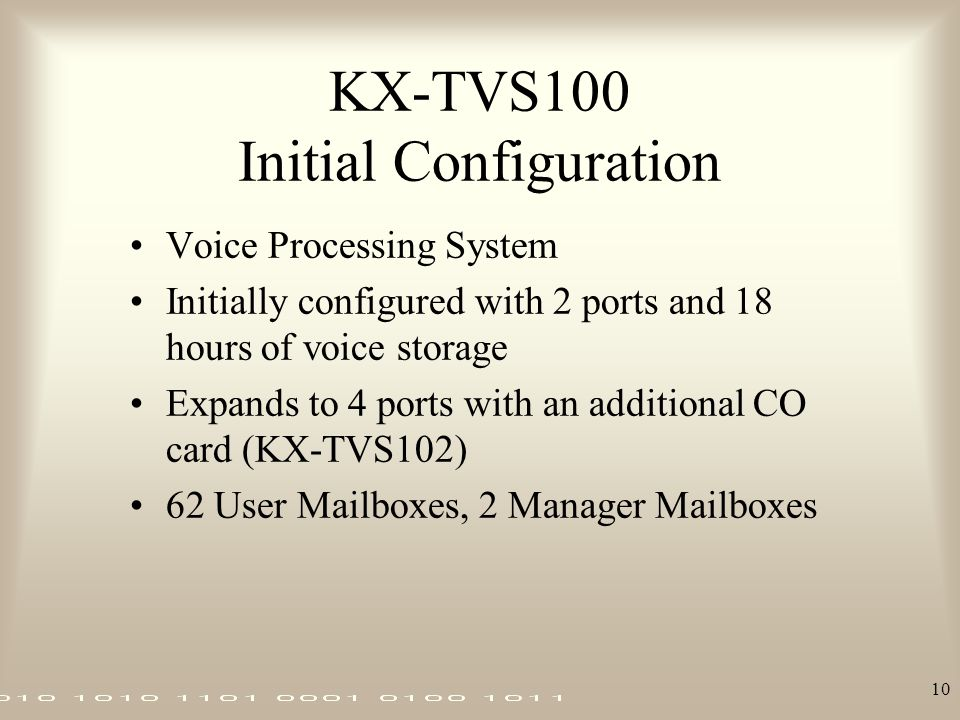 10 KX-TVS100 Initial Configuration Voice Processing System Initially configured with 2 ports and 18 hours of voice storage Expands to 4 ports with an