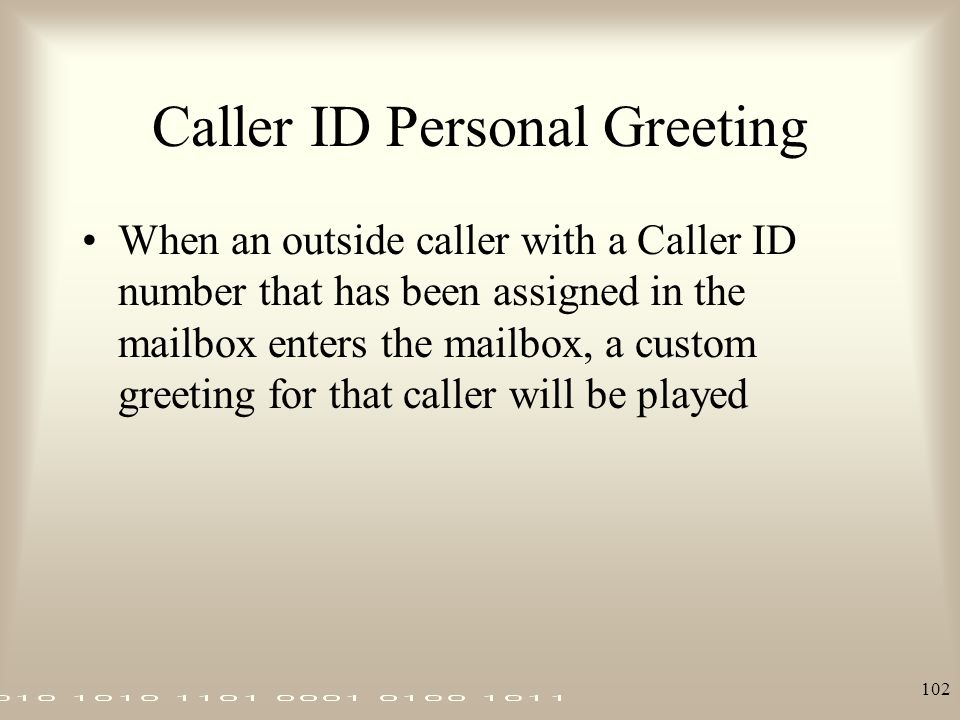 102 Caller ID Personal Greeting When an outside caller with a Caller ID number that has been assigned in the mailbox enters the mailbox, a custom gree