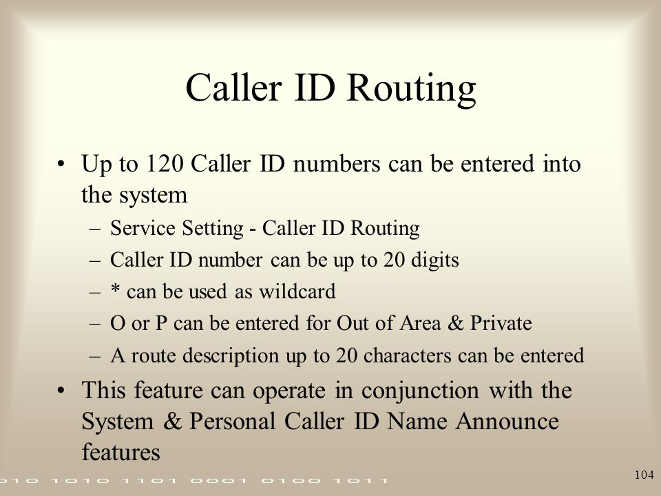 104 Caller ID Routing Up to 120 Caller ID numbers can be entered into the system –Service Setting - Caller ID Routing –Caller ID number can be up to 2