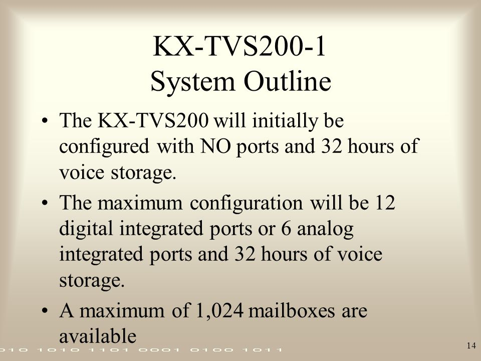 14 KX-TVS200-1 System Outline The KX-TVS200 will initially be configured with NO ports and 32 hours of voice storage. The maximum configuration will b
