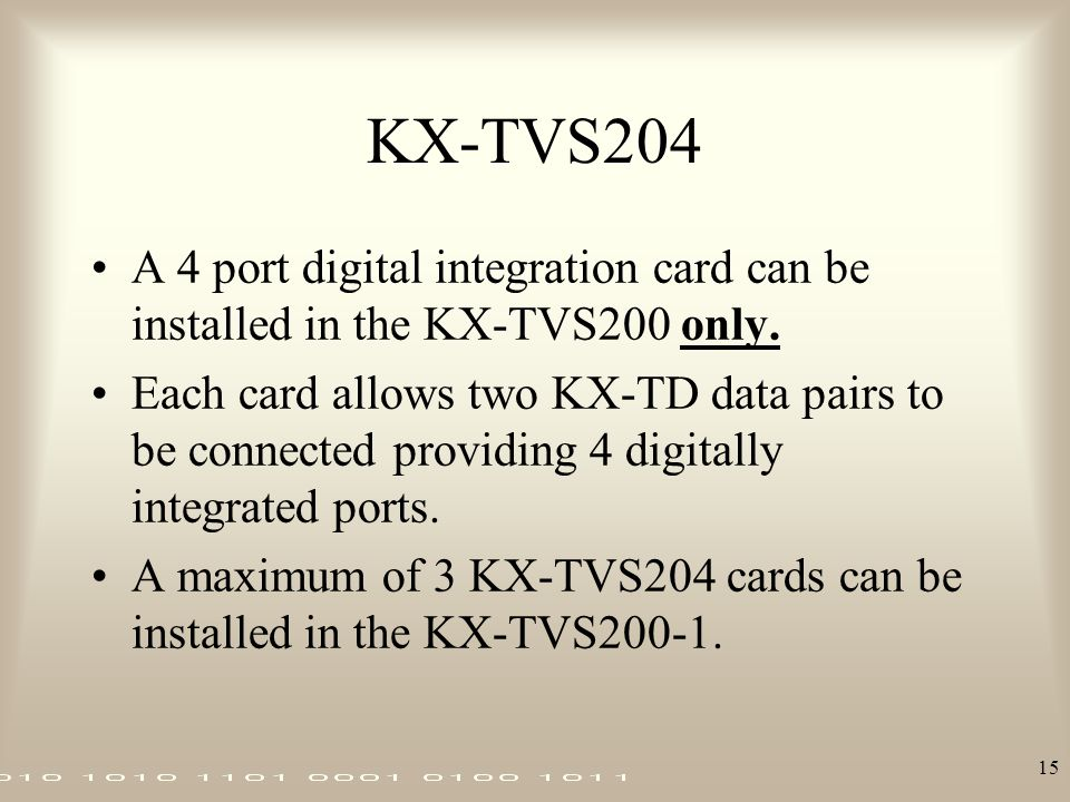 15 KX-TVS204 A 4 port digital integration card can be installed in the KX-TVS200 only. Each card allows two KX-TD data pairs to be connected providing