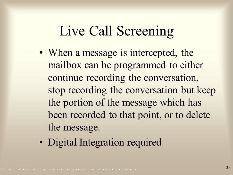 33 Live Call Screening When a message is intercepted, the mailbox can be programmed to either continue recording the conversation, stop recording the
