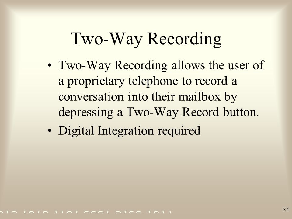 34 Two-Way Recording Two-Way Recording allows the user of a proprietary telephone to record a conversation into their mailbox by depressing a Two-Way