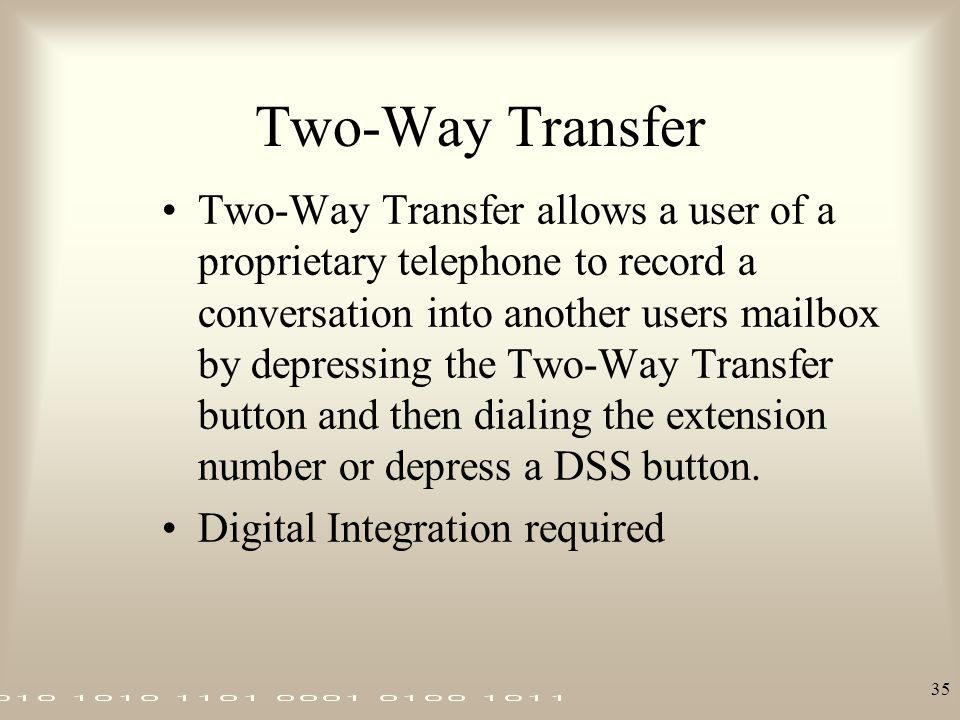 35 Two-Way Transfer Two-Way Transfer allows a user of a proprietary telephone to record a conversation into another users mailbox by depressing the Tw