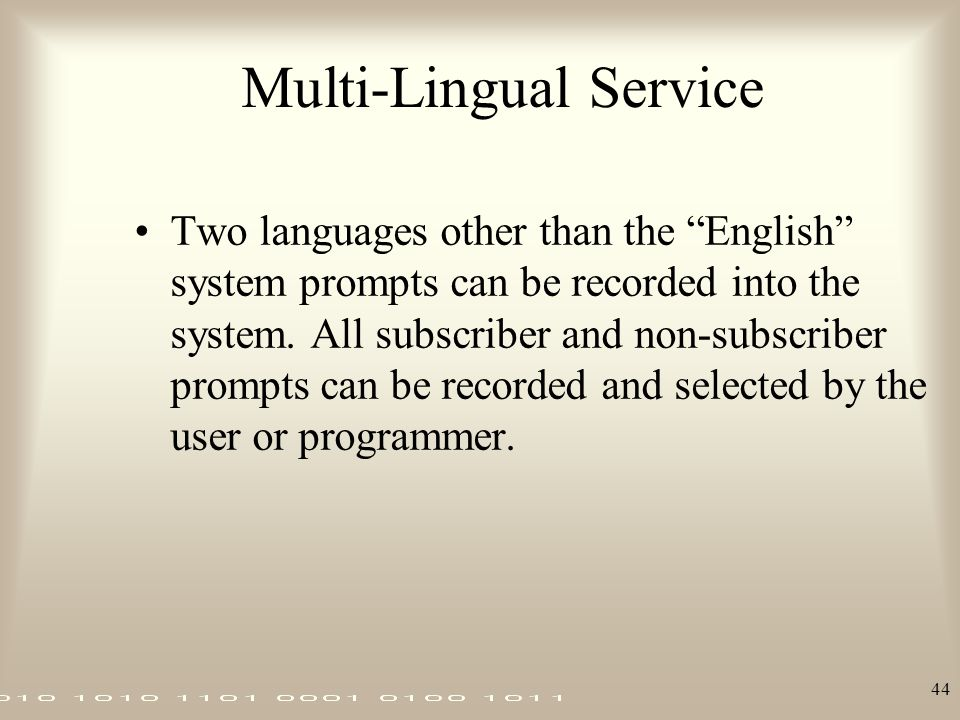 "44 Multi-Lingual Service Two languages other than the ""English"" system prompts can be recorded into the system. All subscriber and non-subscriber prom"