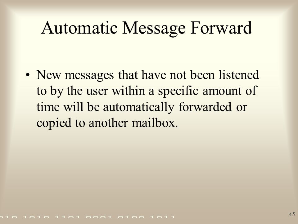 45 Automatic Message Forward New messages that have not been listened to by the user within a specific amount of time will be automatically forwarded
