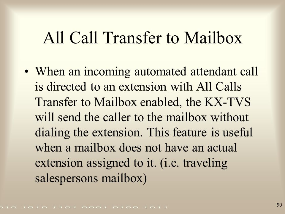 50 All Call Transfer to Mailbox When an incoming automated attendant call is directed to an extension with All Calls Transfer to Mailbox enabled, the