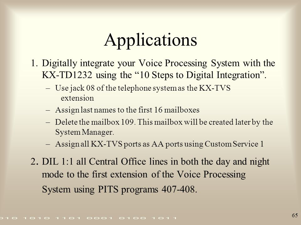 "65 Applications 1.Digitally integrate your Voice Processing System with the KX-TD1232 using the ""10 Steps to Digital Integration"". –Use jack 08 of the"