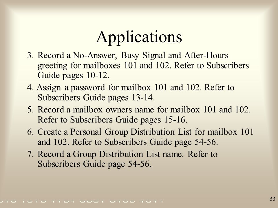 66 Applications 3.Record a No-Answer, Busy Signal and After-Hours greeting for mailboxes 101 and 102. Refer to Subscribers Guide pages 10-12. 4. Assig