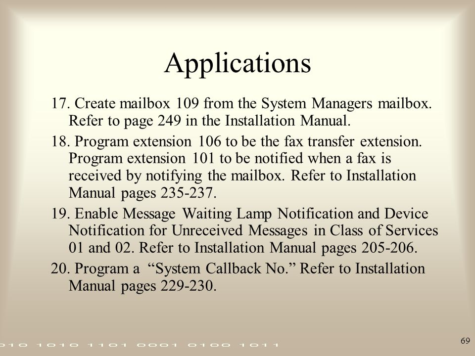 69 Applications 17. Create mailbox 109 from the System Managers mailbox. Refer to page 249 in the Installation Manual. 18. Program extension 106 to be